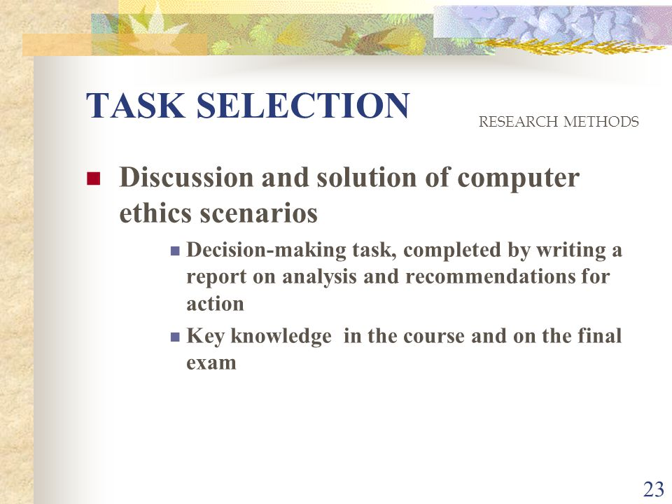 23 TASK SELECTION Discussion and solution of computer ethics scenarios Decision-making task, completed by writing a report on analysis and recommendations for action Key knowledge in the course and on the final exam RESEARCH METHODS