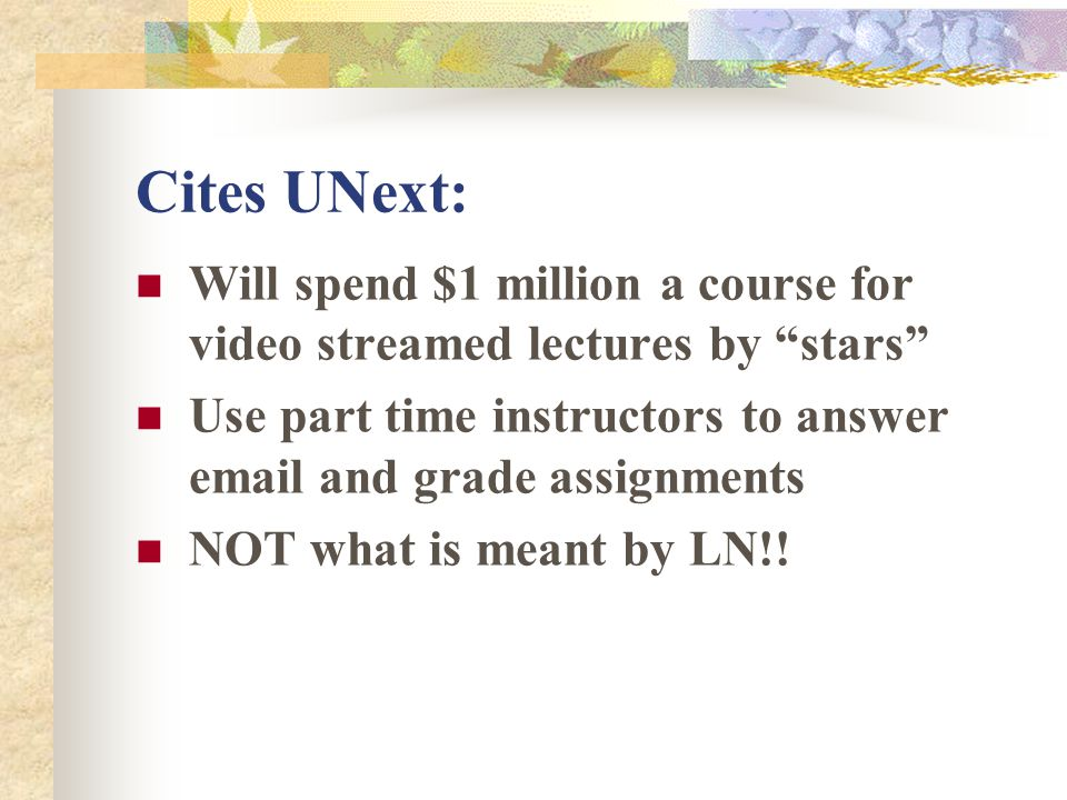 Cites UNext: Will spend $1 million a course for video streamed lectures by stars Use part time instructors to answer email and grade assignments NOT what is meant by LN!!