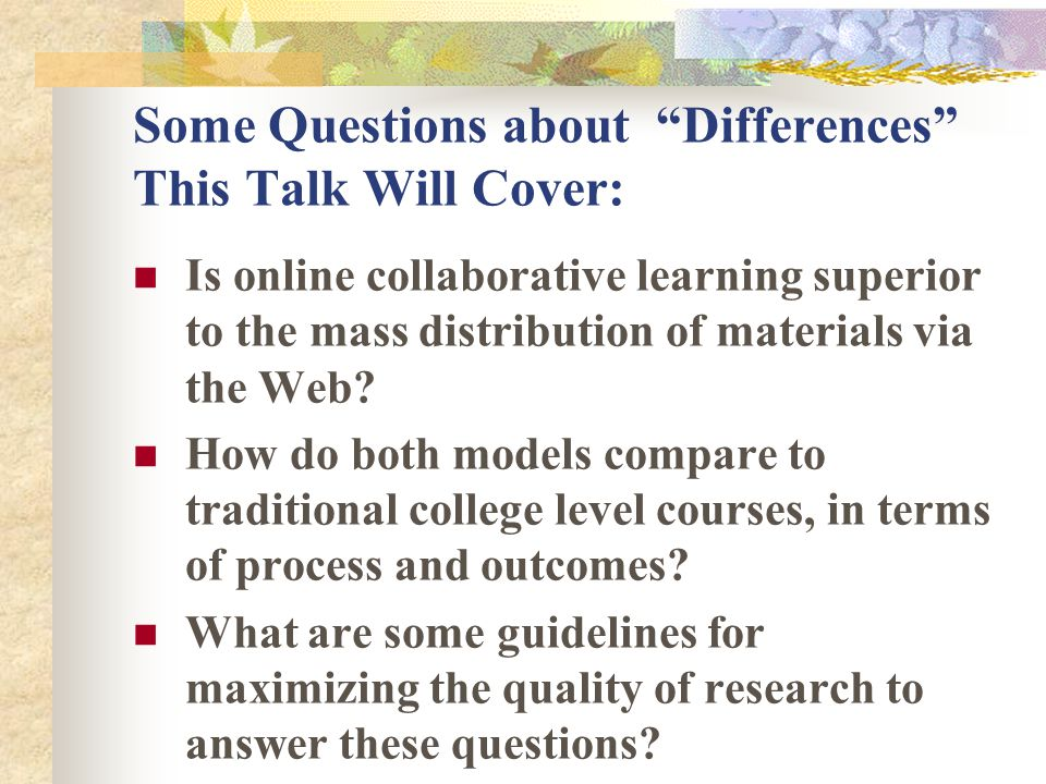 Some Questions about Differences This Talk Will Cover: Is online collaborative learning superior to the mass distribution of materials via the Web? Ho