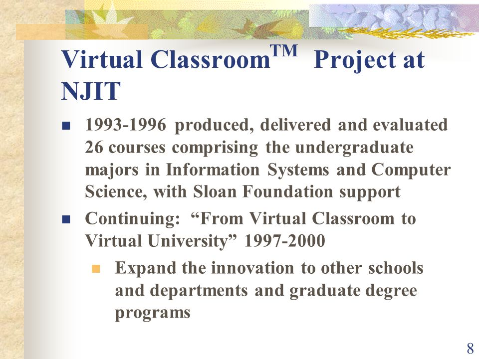 8 Virtual Classroom TM Project at NJIT 1993-1996 produced, delivered and evaluated 26 courses comprising the undergraduate majors in Information Systems and Computer Science, with Sloan Foundation support Continuing: From Virtual Classroom to Virtual University 1997-2000 Expand the innovation to other schools and departments and graduate degree programs