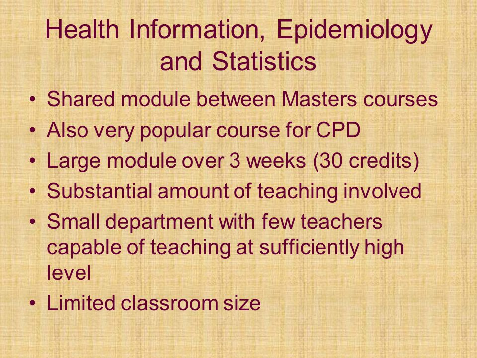 Health Information, Epidemiology and Statistics Shared module between Masters courses Also very popular course for CPD Large module over 3 weeks (30 c