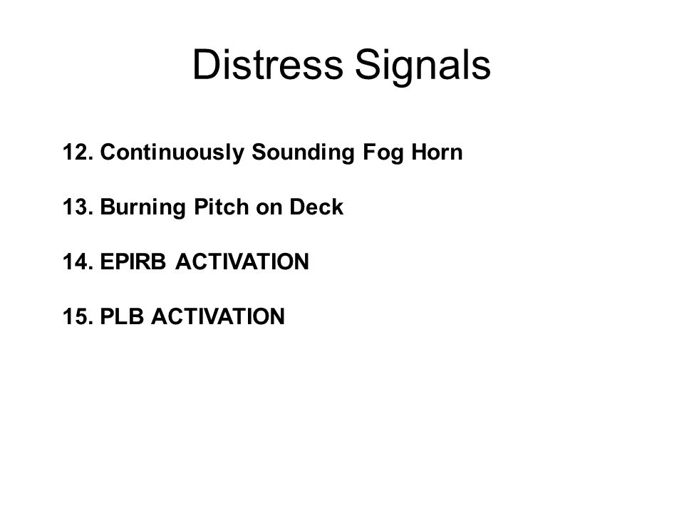 12. Continuously Sounding Fog Horn 13. Burning Pitch on Deck 14. EPIRB ACTIVATION 15. PLB ACTIVATION