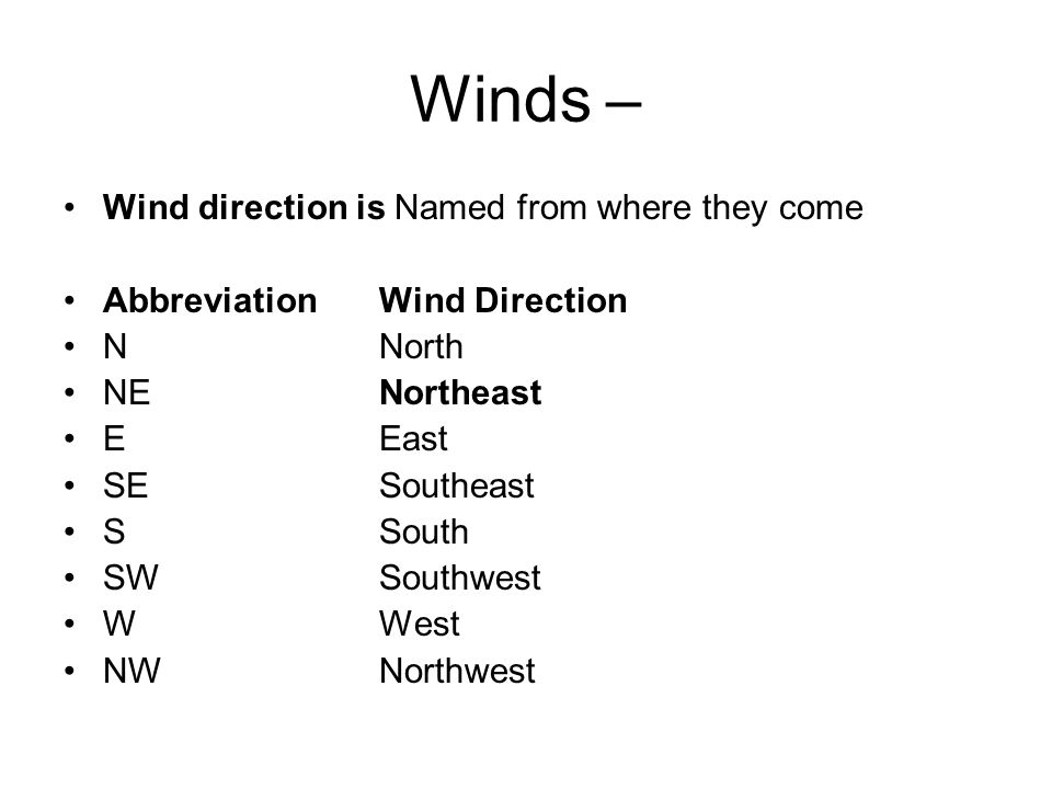 Winds – Wind direction is Named from where they come Abbreviation Wind Direction N North NE Northeast E East SE Southeast S South SW Southwest W West