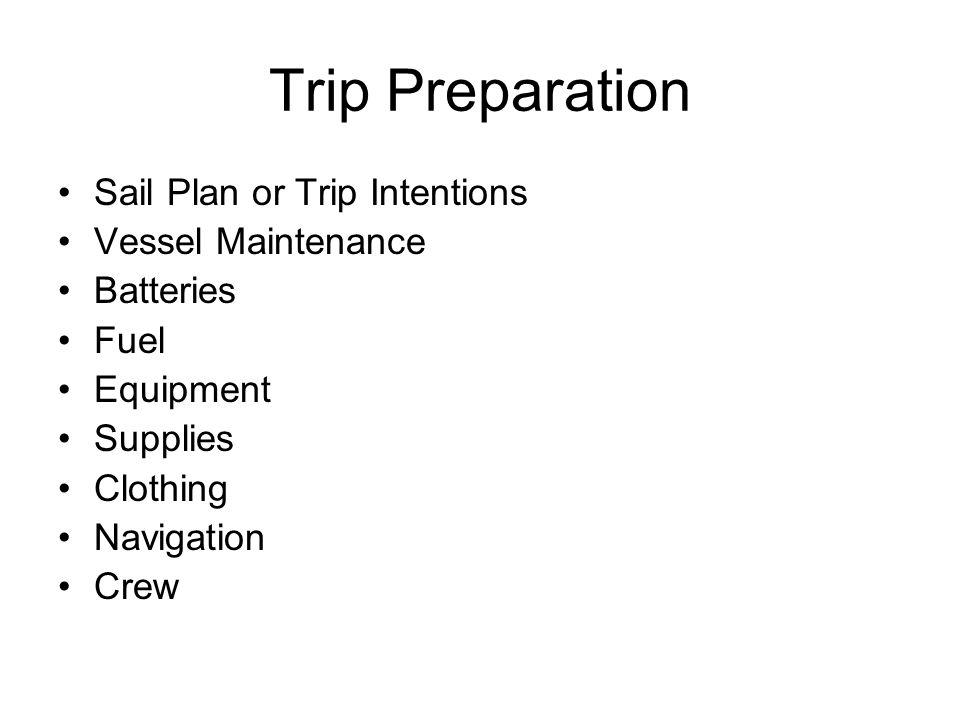 Trip Preparation Sail Plan or Trip Intentions Vessel Maintenance Batteries Fuel Equipment Supplies Clothing Navigation Crew