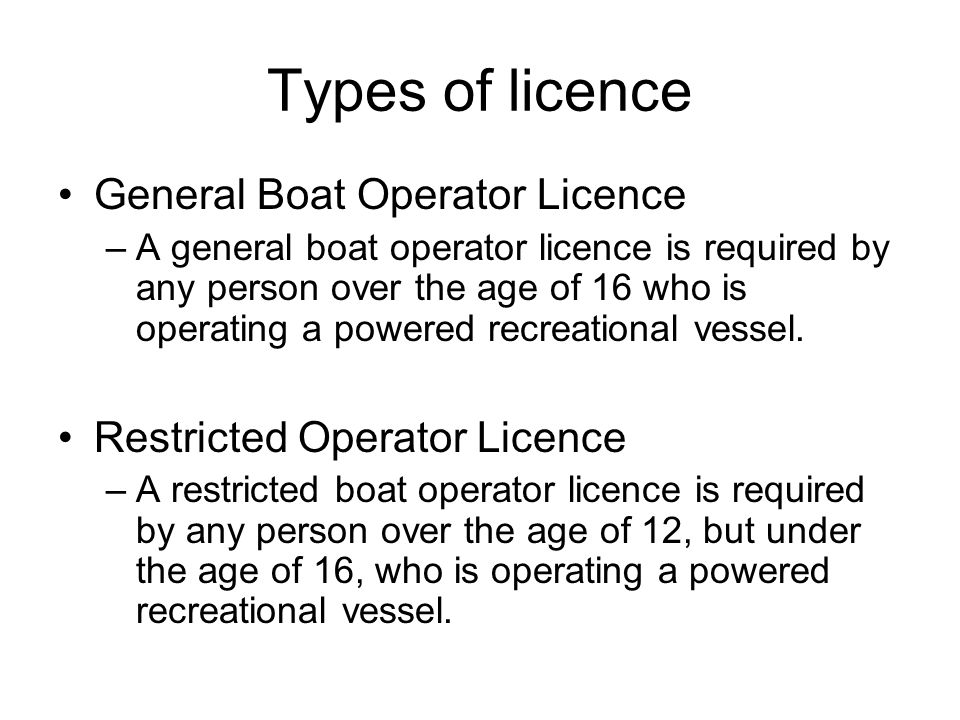 Types of licence General Boat Operator Licence –A general boat operator licence is required by any person over the age of 16 who is operating a powere