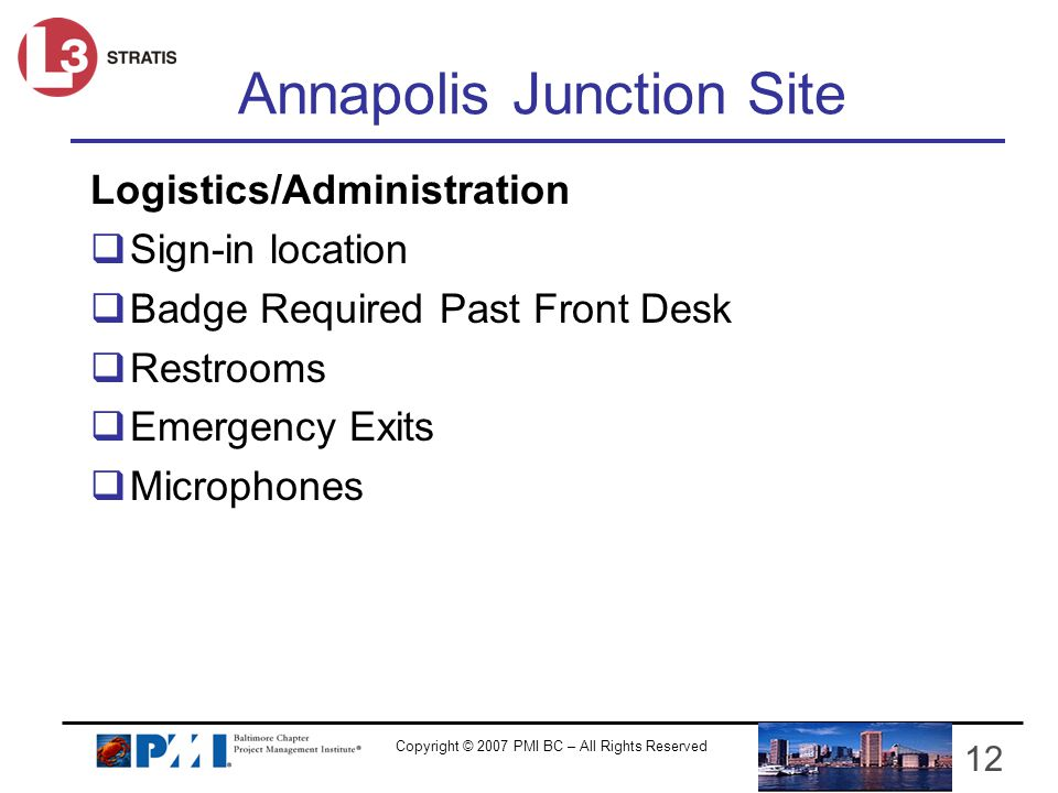Copyright © 2007 PMI BC – All Rights Reserved Annapolis Junction Site Logistics/Administration Sign-in location Badge Required Past Front Desk Restrooms Emergency Exits Microphones 12