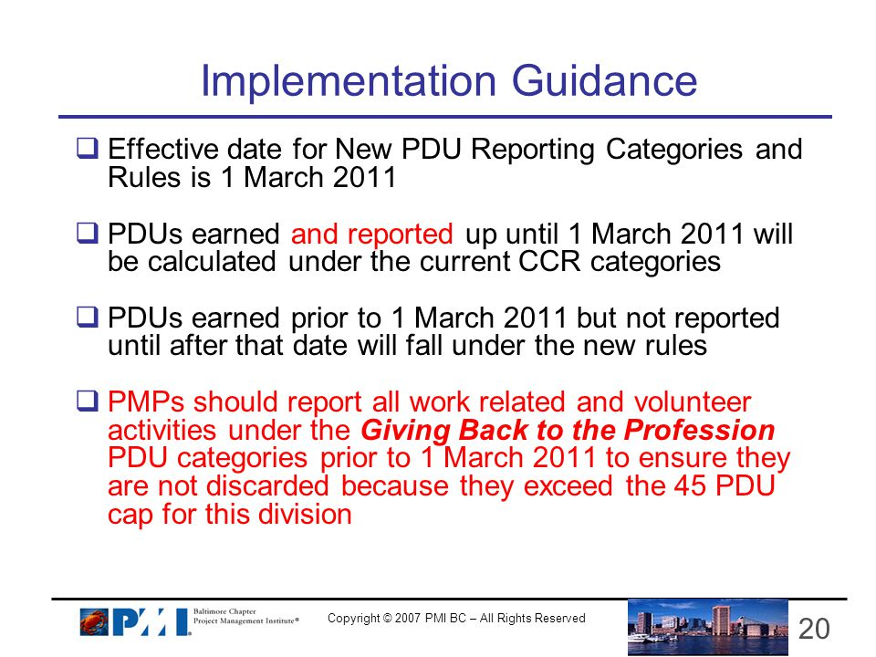 Copyright © 2007 PMI BC – All Rights Reserved 20 Implementation Guidance Effective date for New PDU Reporting Categories and Rules is 1 March 2011 PDUs earned and reported up until 1 March 2011 will be calculated under the current CCR categories PDUs earned prior to 1 March 2011 but not reported until after that date will fall under the new rules PMPs should report all work related and volunteer activities under the Giving Back to the Profession PDU categories prior to 1 March 2011 to ensure they are not discarded because they exceed the 45 PDU cap for this division