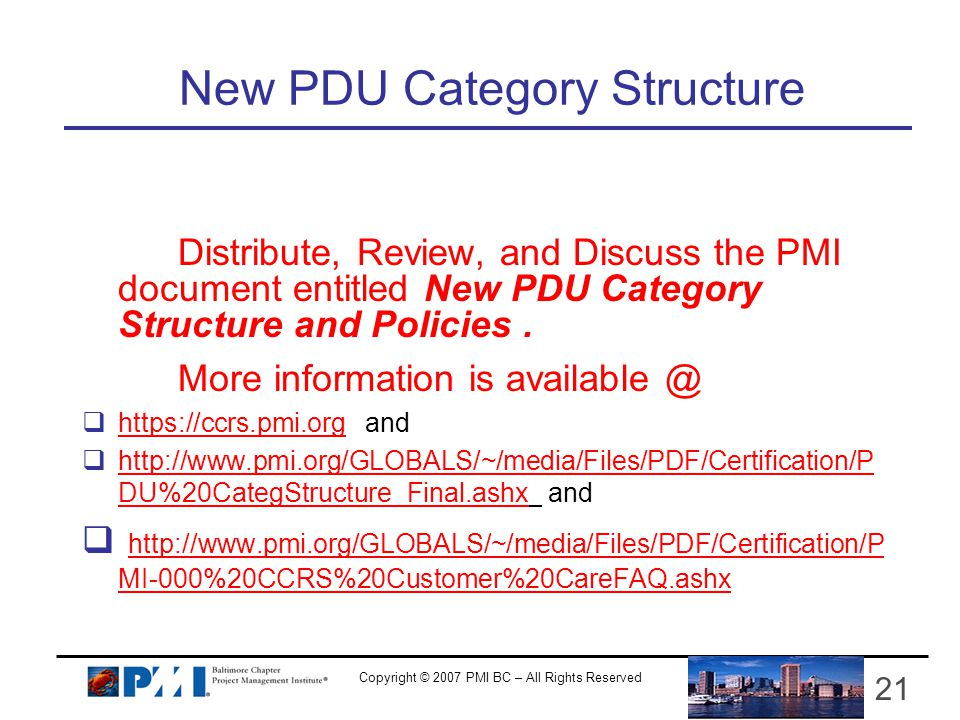 Copyright © 2007 PMI BC – All Rights Reserved 21 New PDU Category Structure Distribute, Review, and Discuss the PMI document entitled New PDU Category Structure and Policies.
