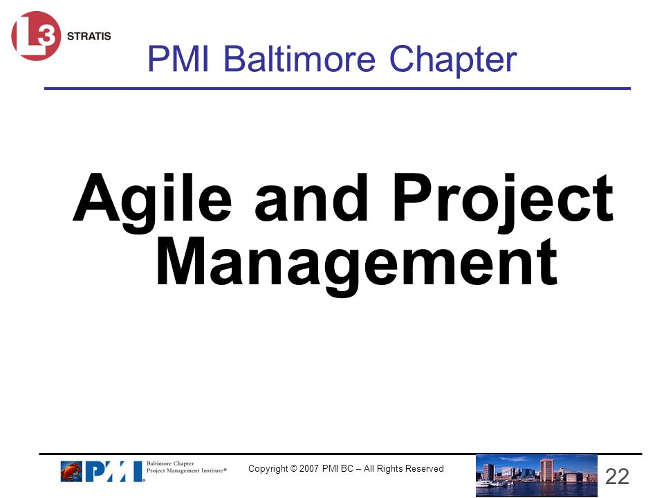 Copyright © 2007 PMI BC – All Rights Reserved 22 PMI Baltimore Chapter Agile and Project Management