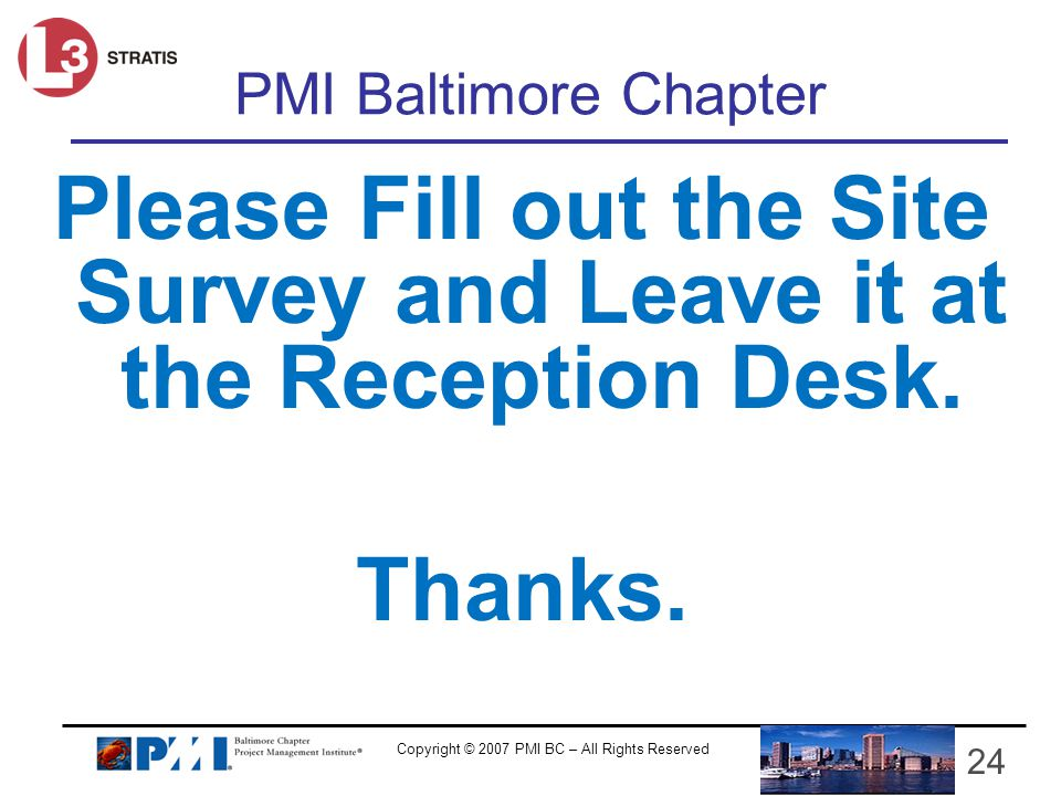 Copyright © 2007 PMI BC – All Rights Reserved 24 PMI Baltimore Chapter Please Fill out the Site Survey and Leave it at the Reception Desk.