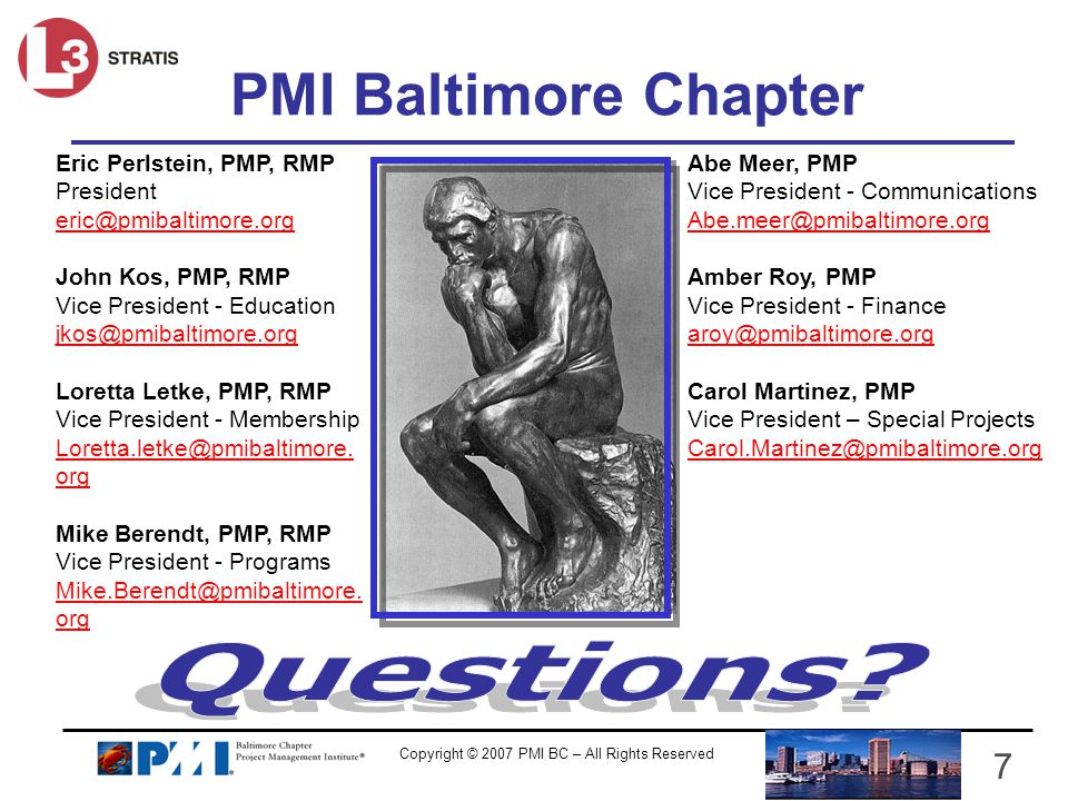Copyright © 2007 PMI BC – All Rights Reserved 7 PMI Baltimore Chapter Eric Perlstein, PMP, RMP President eric@pmibaltimore.org John Kos, PMP, RMP Vice President - Education jkos@pmibaltimore.org Loretta Letke, PMP, RMP Vice President - Membership Loretta.letke@pmibaltimore.