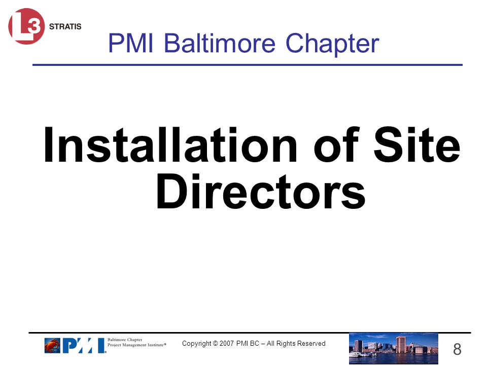 Copyright © 2007 PMI BC – All Rights Reserved 8 PMI Baltimore Chapter Installation of Site Directors