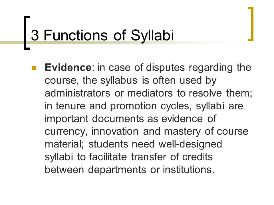Evidence: in case of disputes regarding the course, the syllabus is often used by administrators or mediators to resolve them; in tenure and promotion cycles, syllabi are important documents as evidence of currency, innovation and mastery of course material; students need well-designed syllabi to facilitate transfer of credits between departments or institutions.