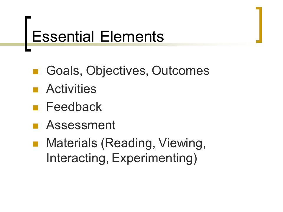 Essential Elements Goals, Objectives, Outcomes Activities Feedback Assessment Materials (Reading, Viewing, Interacting, Experimenting)