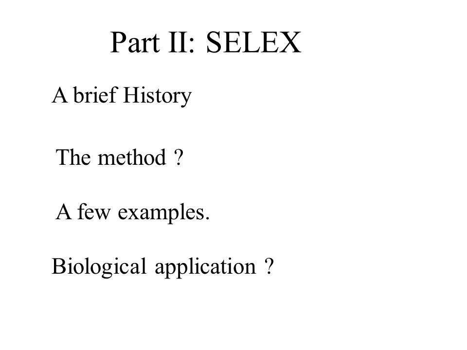 Part II: SELEX A brief History The method A few examples. Biological application