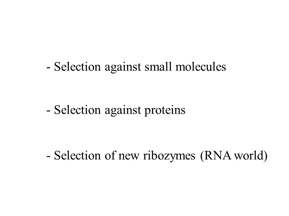 - Selection against small molecules - Selection against proteins - Selection of new ribozymes (RNA world)