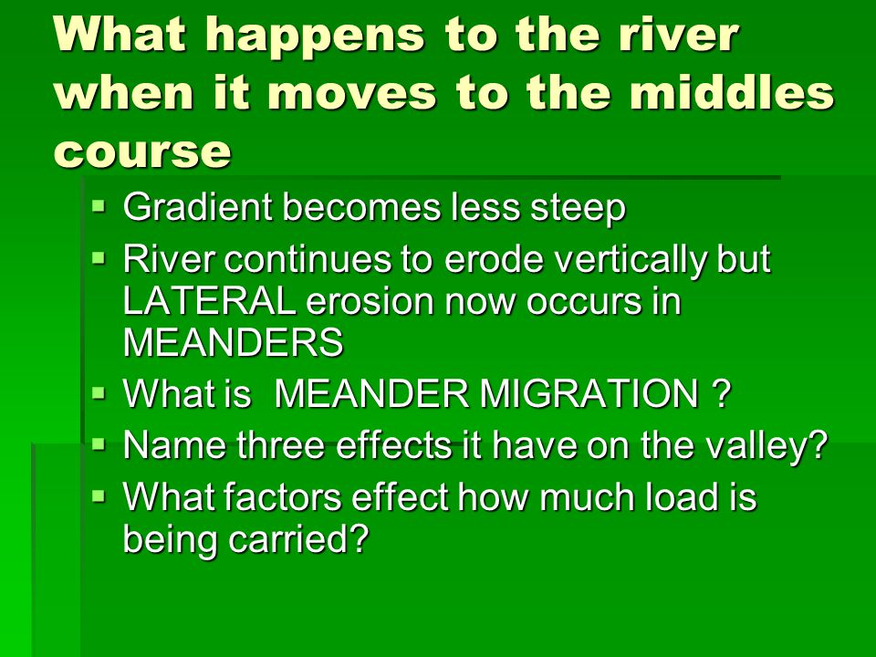 What happens to the river when it moves to the middles course Gradient becomes less steep Gradient becomes less steep River continues to erode vertica