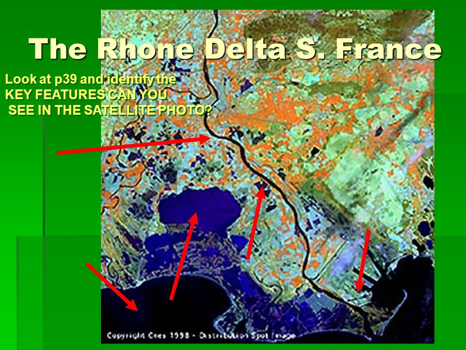 The Rhone Delta S. France Look at p39 and identify the KEY FEATURES CAN YOU SEE IN THE SATELLITE PHOTO? Look at p39 and identify the KEY FEATURES CAN