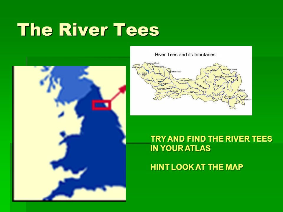 The River Tees TRY AND FIND THE RIVER TEES IN YOUR ATLAS HINT LOOK AT THE MAP TRY AND FIND THE RIVER TEES IN YOUR ATLAS HINT LOOK AT THE MAP