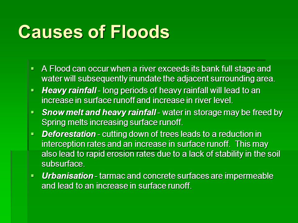 Causes of Floods A Flood can occur when a river exceeds its bank full stage and water will subsequently inundate the adjacent surrounding area. A Floo