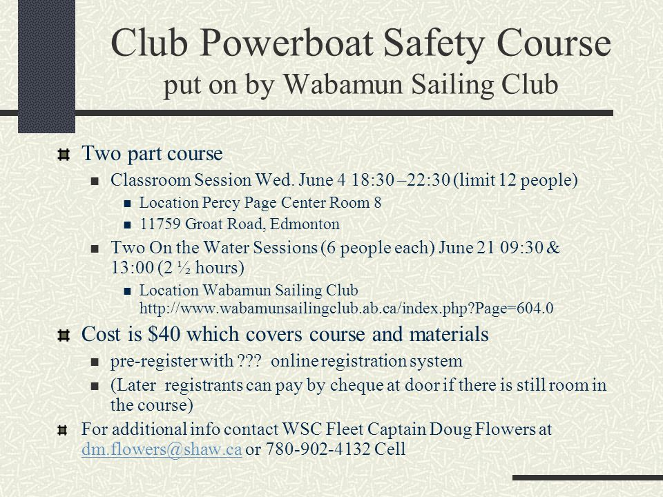 Club Powerboat Safety Course put on by Wabamun Sailing Club Instructor: Michael Leitch mleithch@gmail.com This is a non-certificate course so students needing to get certified please contact instructor Students will be used for people getting rescued so bring your boat, wetsuits & lifejacket and expect to get wet for the on the water session.