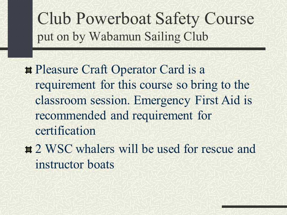 Club Powerboat Safety Course put on by Wabamun Sailing Club Pleasure Craft Operator Card is a requirement for this course so bring to the classroom se