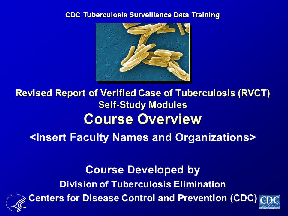 1 Revised Report of Verified Case of Tuberculosis (RVCT) Self-Study Modules Course Overview Course Developed by Division of Tuberculosis Elimination Centers for Disease Control and Prevention (CDC) CDC Tuberculosis Surveillance Data Training