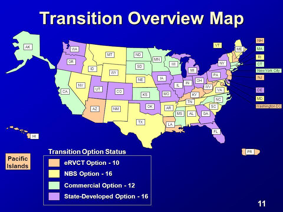 11 New York City WA Transition Option Status eRVCT Option - 10 OR CA AK HI AZNM TX OK KS CO UT NV ID MT WY NE SD ND MN WI IL IA MO AR LA MSALGA FL SC NC TN KY OH IN MI PA WV VA NY ME NH MA RI CT NJ MD DE PR Washington DC VT Transition Overview Map NBS Option - 16 Commercial Option - 12 Pacific Islands State-Developed Option - 16