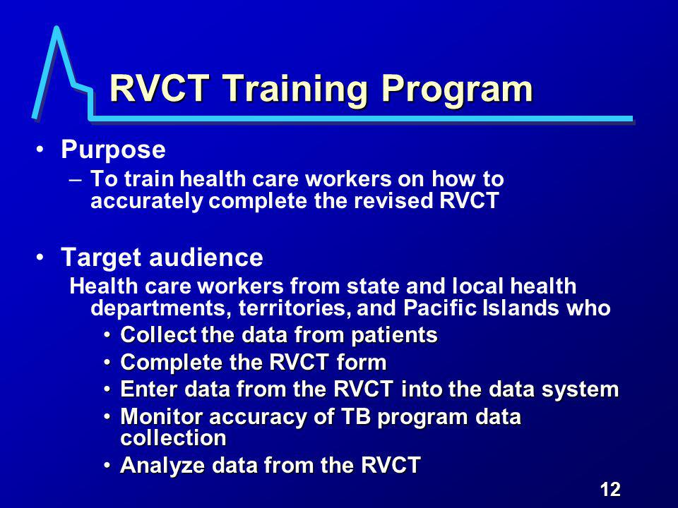 12 RVCT Training Program Purpose –To train health care workers on how to accurately complete the revised RVCT Target audience Health care workers from