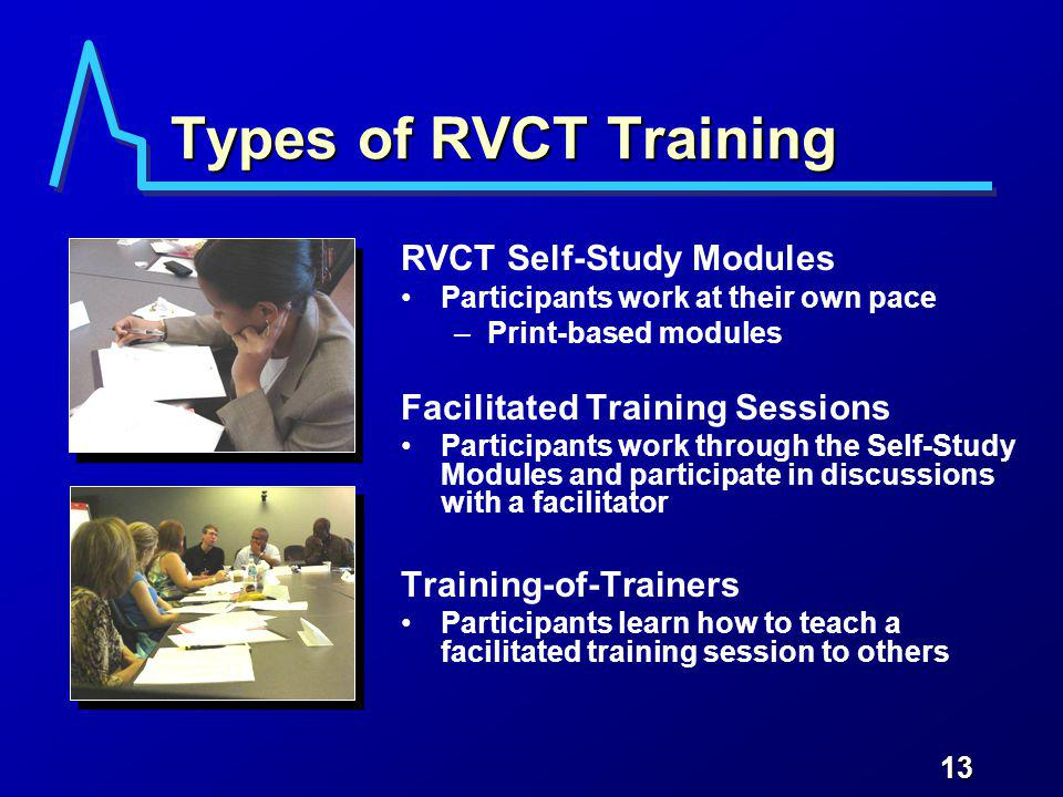 13 Types of RVCT Training RVCT Self-Study Modules Participants work at their own pace –Print-based modules Facilitated Training Sessions Participants work through the Self-Study Modules and participate in discussions with a facilitator Training-of-Trainers Participants learn how to teach a facilitated training session to others