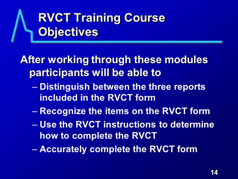 14 RVCT Training Course Objectives After working through these modules participants will be able to –Distinguish between the three reports included in the RVCT form –Recognize the items on the RVCT form –Use the RVCT instructions to determine how to complete the RVCT –Accurately complete the RVCT form