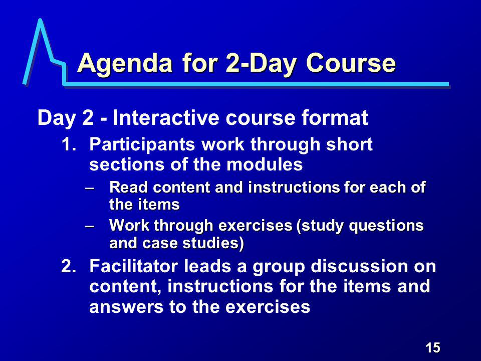 15 Agenda for 2-Day Course Day 2 - Interactive course format 1.Participants work through short sections of the modules –Read content and instructions for each of the items –Work through exercises (study questions and case studies) 2.Facilitator leads a group discussion on content, instructions for the items and answers to the exercises