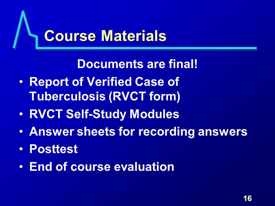 16 Course Materials Documents are final! Report of Verified Case of Tuberculosis (RVCT form) RVCT Self-Study Modules Answer sheets for recording answe