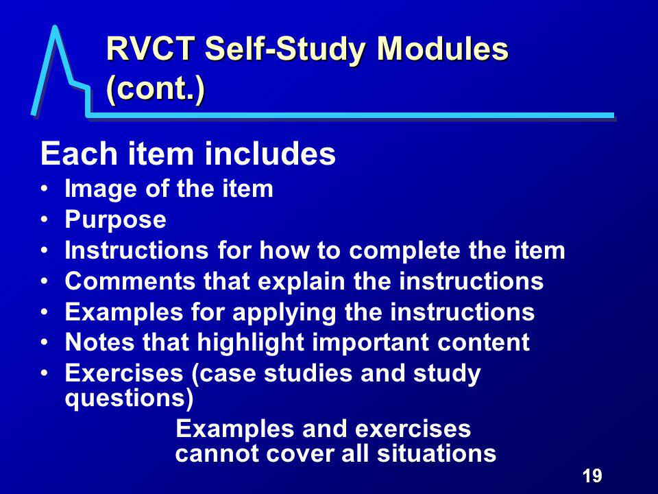 19 RVCT Self-Study Modules (cont.) Each item includes Image of the item Purpose Instructions for how to complete the item Comments that explain the instructions Examples for applying the instructions Notes that highlight important content Exercises (case studies and study questions) Examples and exercises cannot cover all situations