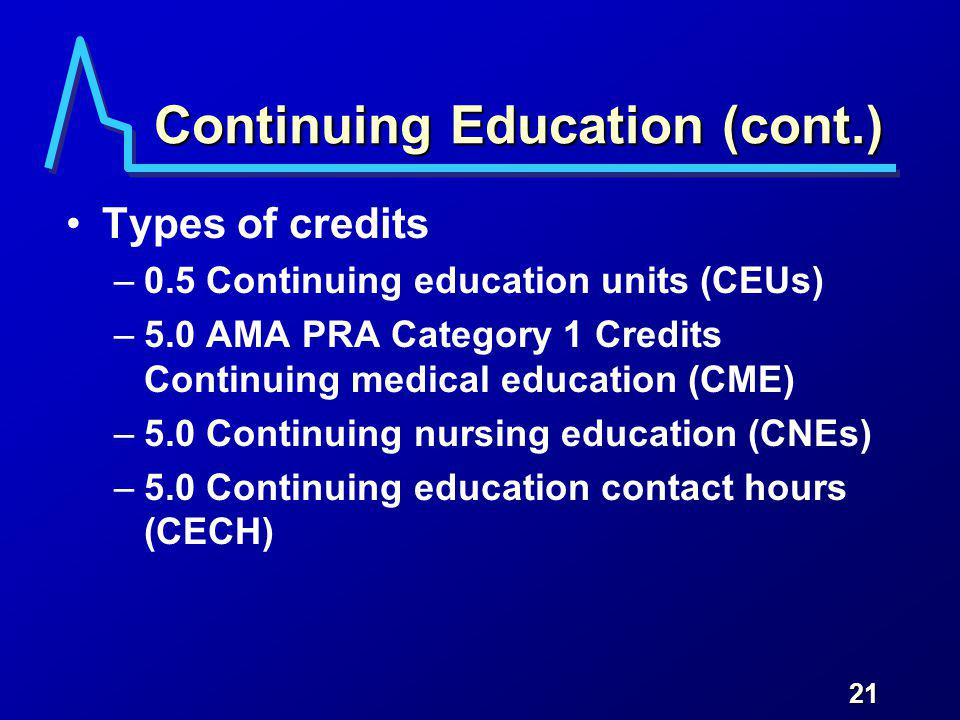 21 Continuing Education (cont.) Types of credits –0.5 Continuing education units (CEUs) –5.0 AMA PRA Category 1 Credits Continuing medical education (CME) –5.0 Continuing nursing education (CNEs) –5.0 Continuing education contact hours (CECH)