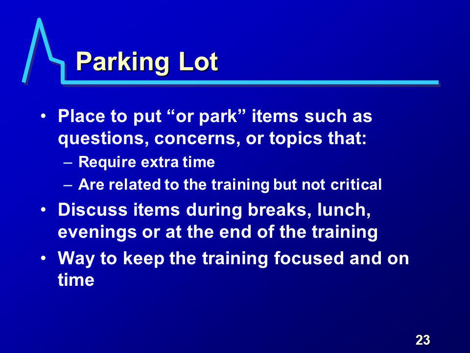 23 Parking Lot Place to put or park items such as questions, concerns, or topics that: –Require extra time –Are related to the training but not critic