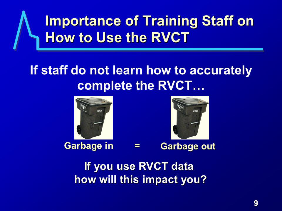9 Importance of Training Staff on How to Use the RVCT If staff do not learn how to accurately complete the RVCT… Garbage in If you use RVCT data how will this impact you.