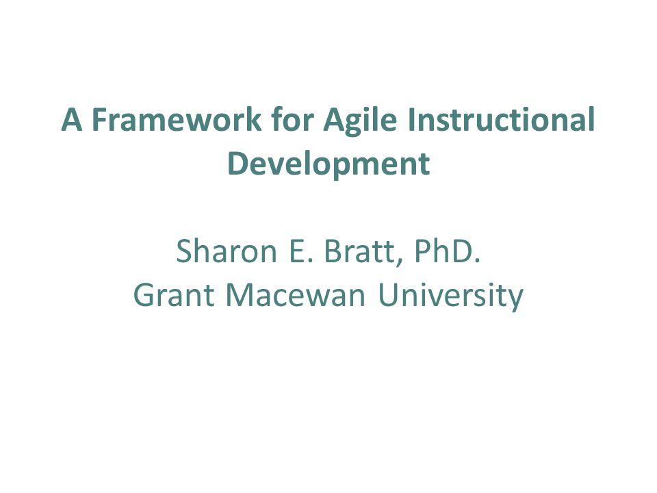 A Framework for Agile Instructional Development Sharon E. Bratt, PhD. Grant Macewan University
