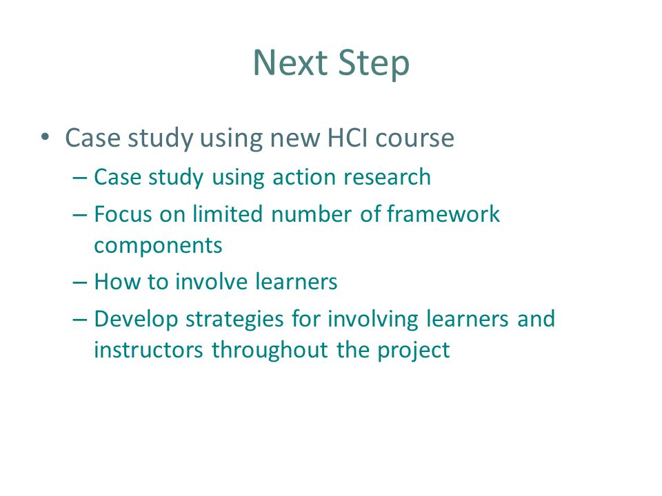 Next Step Case study using new HCI course – Case study using action research – Focus on limited number of framework components – How to involve learners – Develop strategies for involving learners and instructors throughout the project