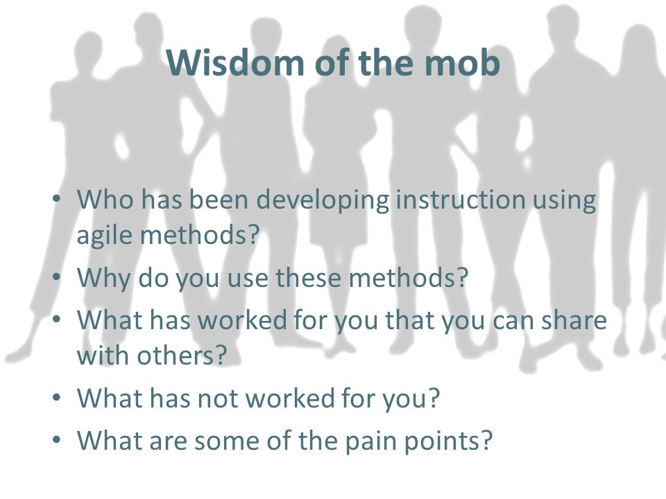 Wisdom of the mob Who has been developing instruction using agile methods.