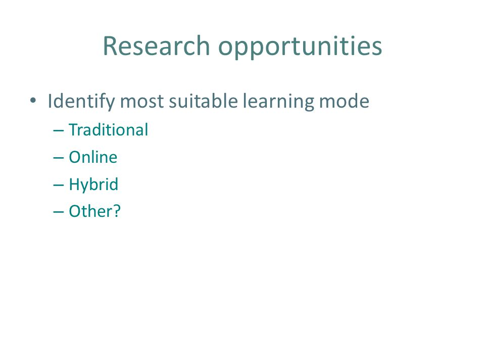 Research opportunities Identify most suitable learning mode – Traditional – Online – Hybrid – Other