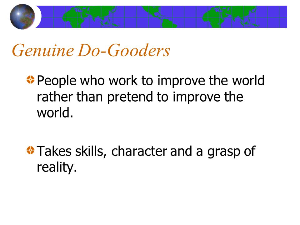 Genuine Do-Gooders People who work to improve the world rather than pretend to improve the world.