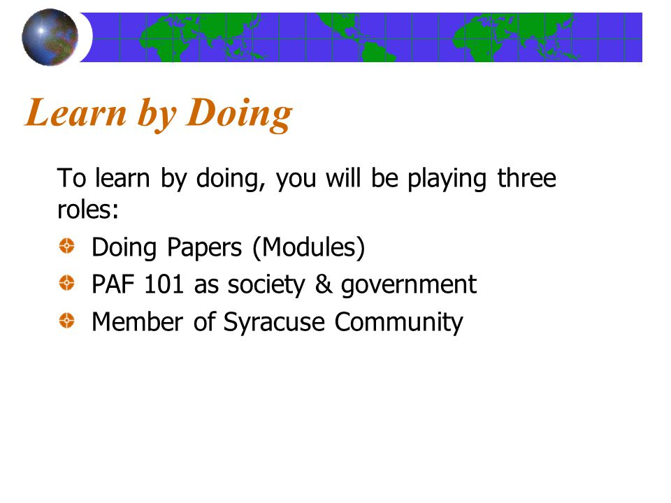 Learn by Doing To learn by doing, you will be playing three roles: Doing Papers (Modules) PAF 101 as society & government Member of Syracuse Community