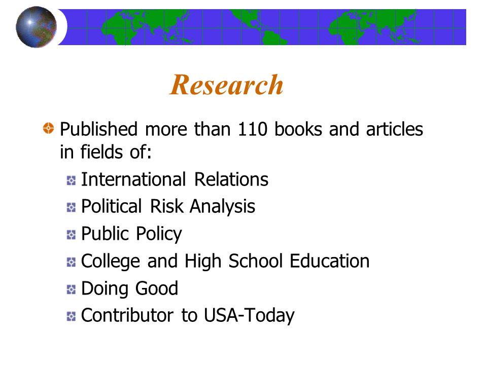 Research Published more than 110 books and articles in fields of: International Relations Political Risk Analysis Public Policy College and High School Education Doing Good Contributor to USA-Today