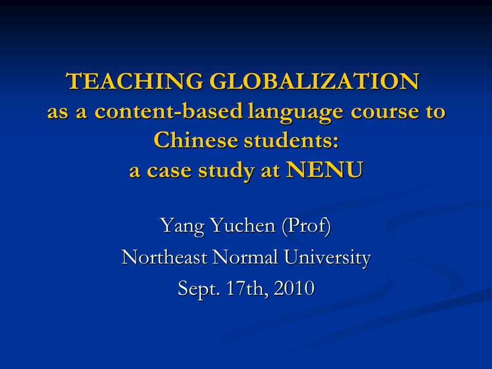 TEACHING GLOBALIZATION as a content-based language course to Chinese students: a case study at NENU Yang Yuchen (Prof) Northeast Normal University Sep