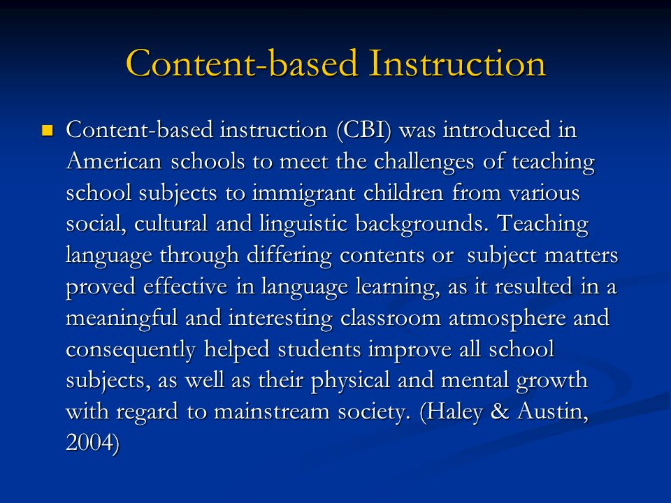 Content-based Instruction Content-based instruction (CBI) was introduced in American schools to meet the challenges of teaching school subjects to immigrant children from various social, cultural and linguistic backgrounds.