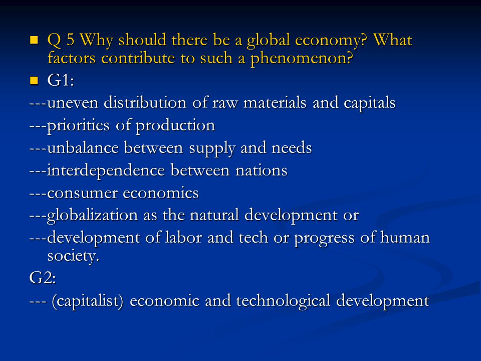 Q 5 Why should there be a global economy.What factors contribute to such a phenomenon.