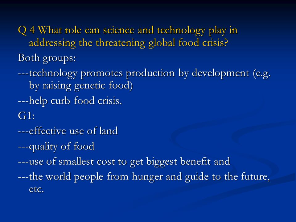 Q 4 What role can science and technology play in addressing the threatening global food crisis.