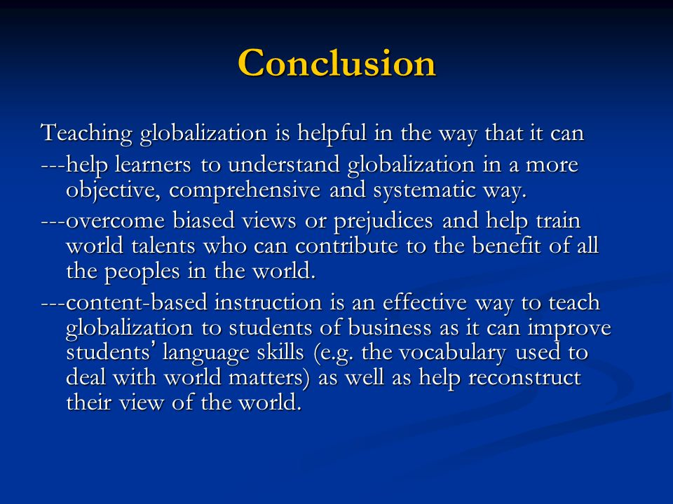Conclusion Teaching globalization is helpful in the way that it can ---help learners to understand globalization in a more objective, comprehensive an