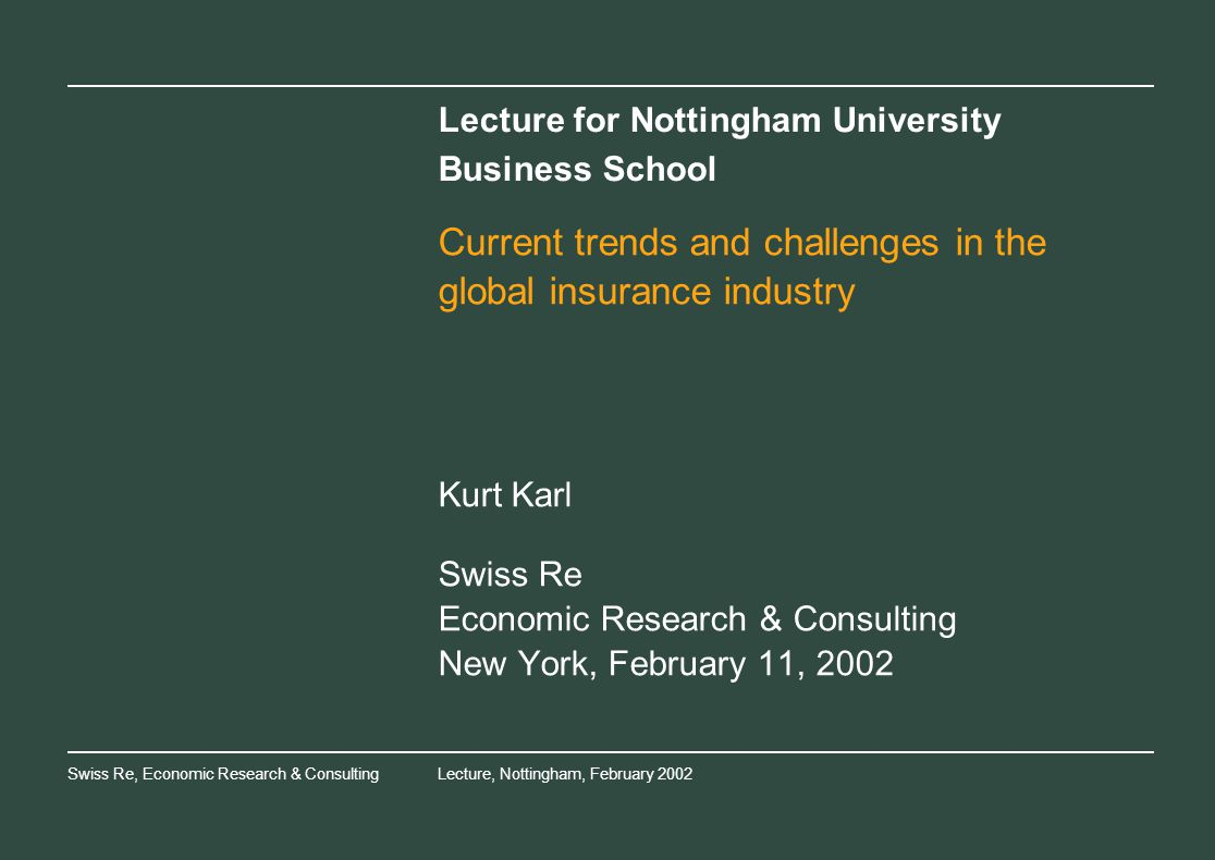 Swiss Re, Economic Research & ConsultingLecture, Nottingham, February 2002 Lecture for Nottingham University Business School Current trends and challenges in the global insurance industry Kurt Karl Swiss Re Economic Research & Consulting New York, February 11, 2002
